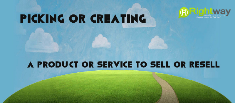 Picking or Creating A Product or Service To Sell or Resell